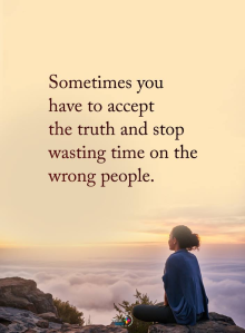 Accept the truth and stop wasting time on people